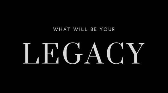 What Will Be Your Legacy